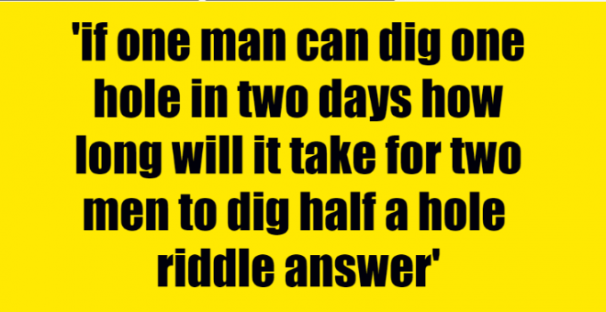 if one man can dig one hole in two days how long will it take for two men to dig half a hole riddle answer
