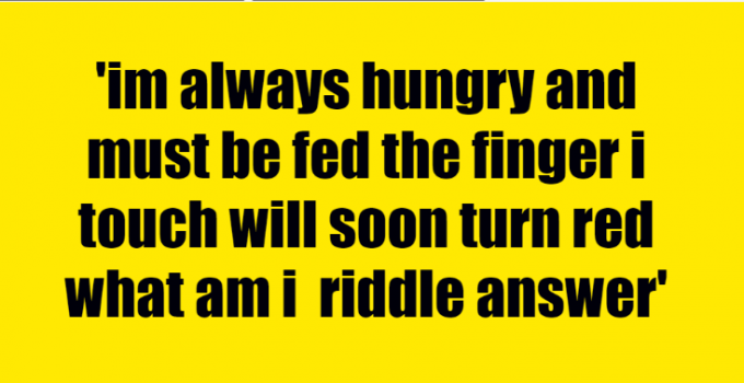 im always hungry and must be fed the finger i touch will soon turn red what am i riddle answer