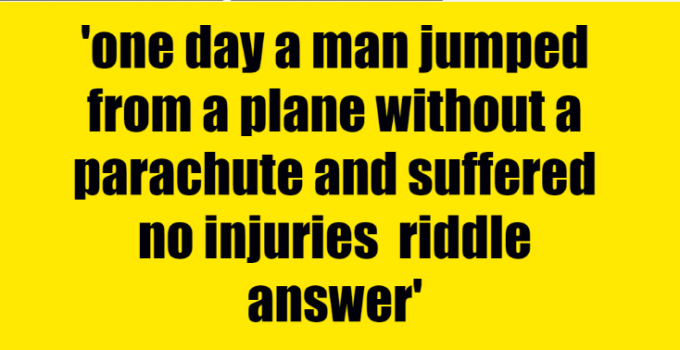one day a man jumped from a plane without a parachute and suffered no injuries riddle answer