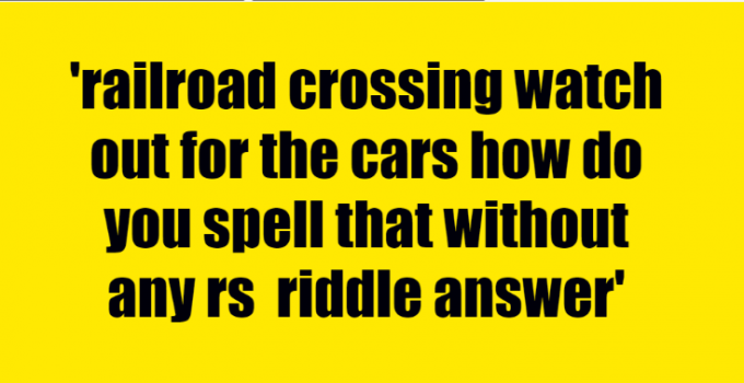 railroad crossing watch out for the cars how do you spell that without any rs riddle answer