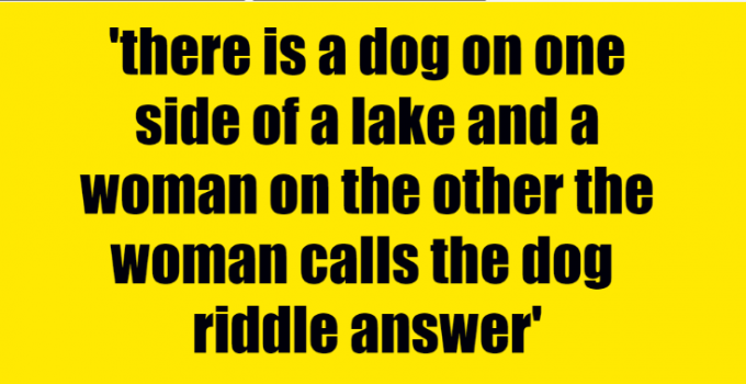 there is a dog on one side of a lake and a woman on the other the woman calls the dog riddle answer