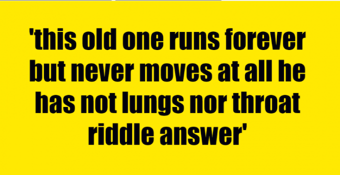 this old one runs forever but never moves at all he has not lungs nor throat riddle answer