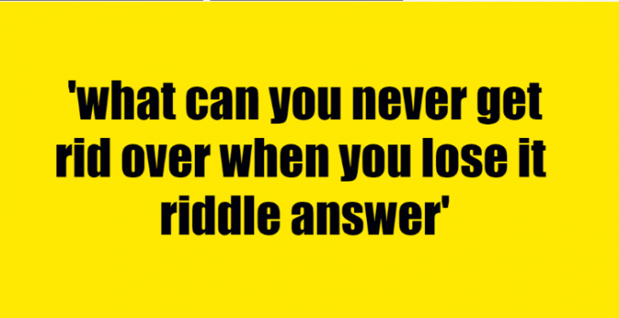 what can you never get rid over when you lose it riddle answer