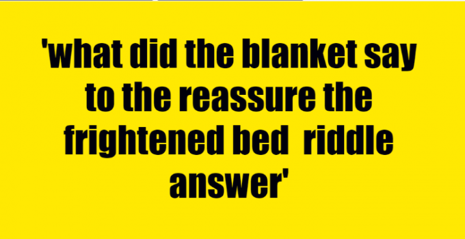 what did the blanket say to the reassure the frightened bed riddle answer