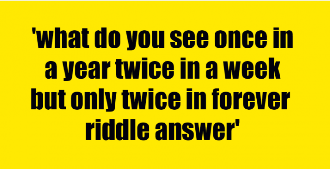 what do you see once in a year twice in a week but only twice in forever riddle answer