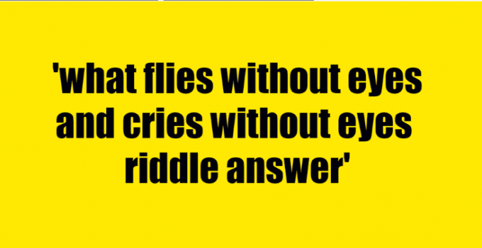what flies without eyes and cries without eyes riddle answer