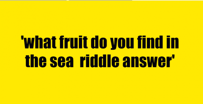 what fruit do you find in the sea riddle answer
