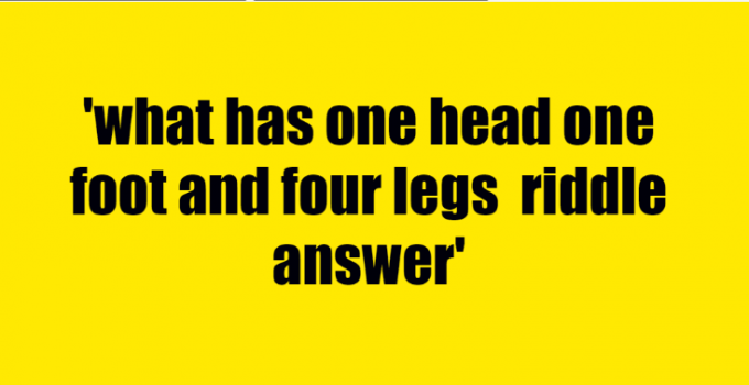 what has one head one foot and four legs riddle answer