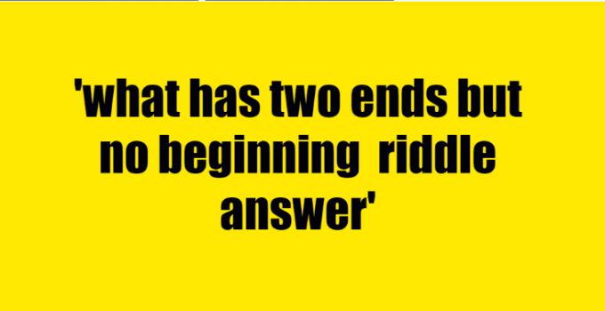 what has two ends but no beginning riddle answer