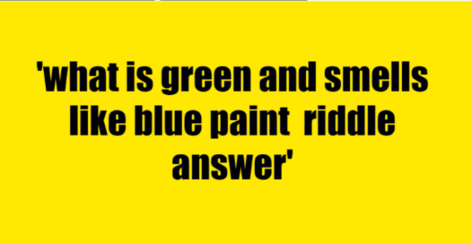 what is green and smells like blue paint riddle answer
