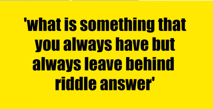 what is something that you always have but always leave behind riddle answer
