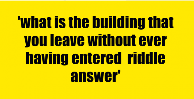 what is the building that you leave without ever having entered riddle answer