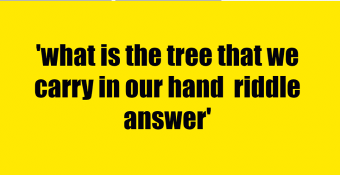 what is the tree that we carry in our hand riddle answer