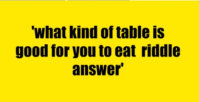 what kind of table is good for you to eat riddle answer