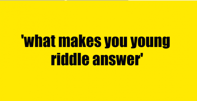 what makes you young riddle answer