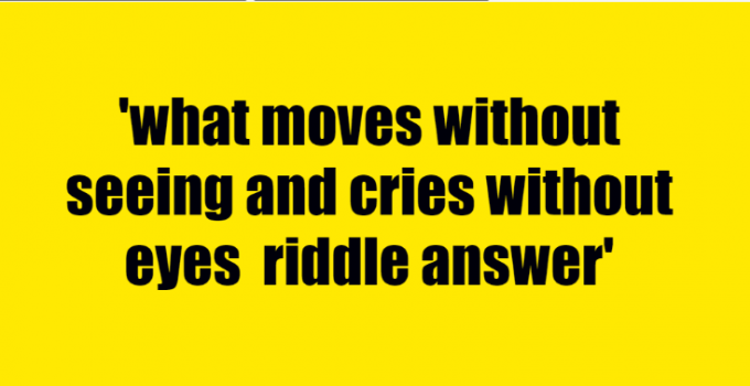 what moves without seeing and cries without eyes riddle answer