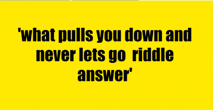 what pulls you down and never lets go riddle answer