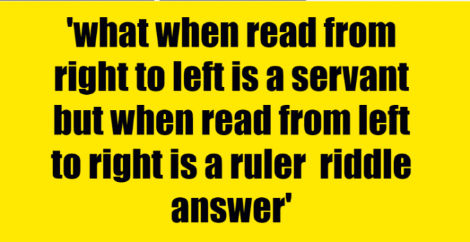 what when read from right to left is a servant but when read from left to right is a ruler riddle answer