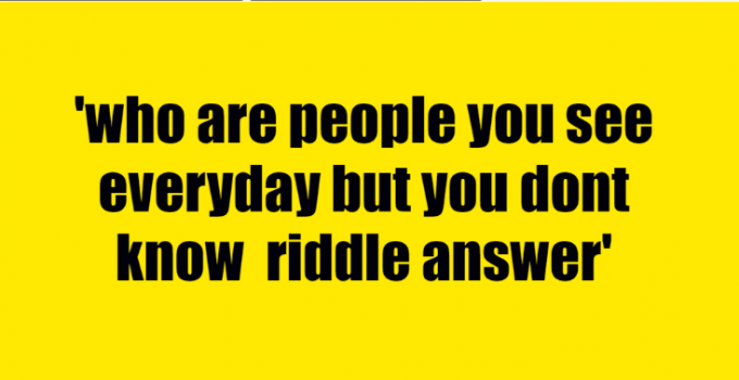 who are people you see everyday but you dont know riddle answer