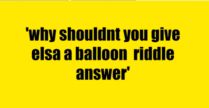 why shouldnt you give elsa a balloon riddle answer