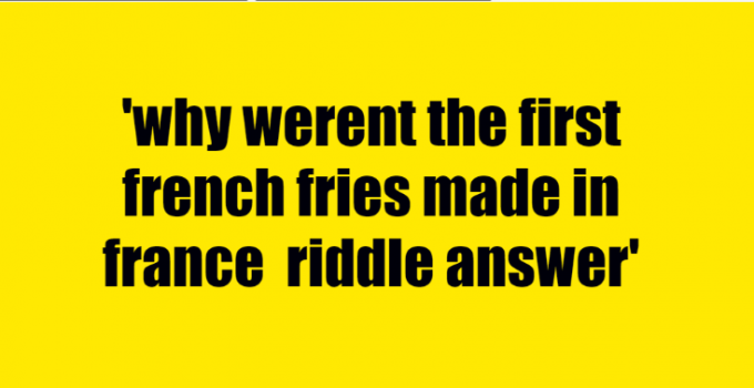 why werent the first french fries made in france riddle answer