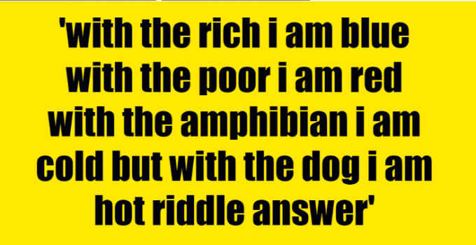 with the rich i am blue with the poor i am red with the amphibian i am cold but with the dog i am hot riddle answer