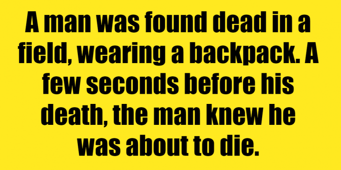 A Man Was Found Dead In A Field Riddle Answer