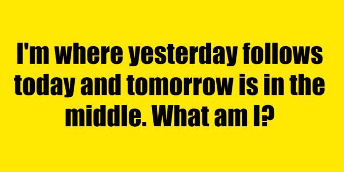 Im Where Yesterday Follows Today Riddle Answer
