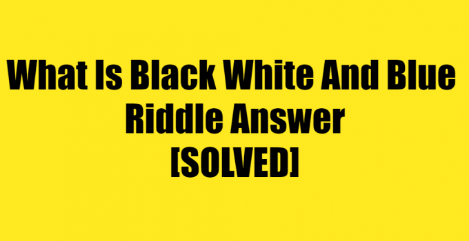 What Is Black White And Blue Riddle Answer