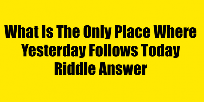 What Is The Only Place Where Yesterday Follows Today Riddle Answer