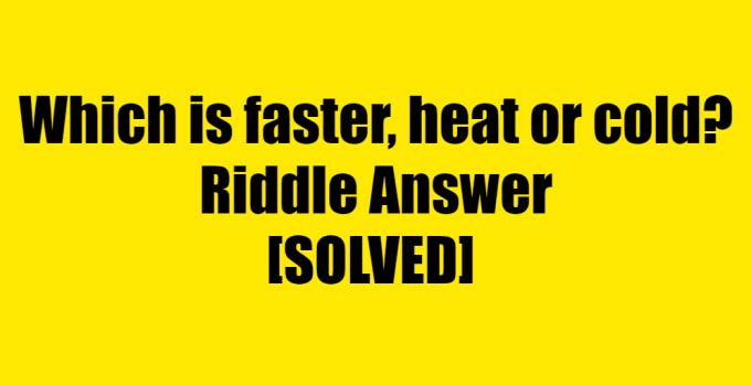 Which Is Faster Heat Or Cold Riddle Answer