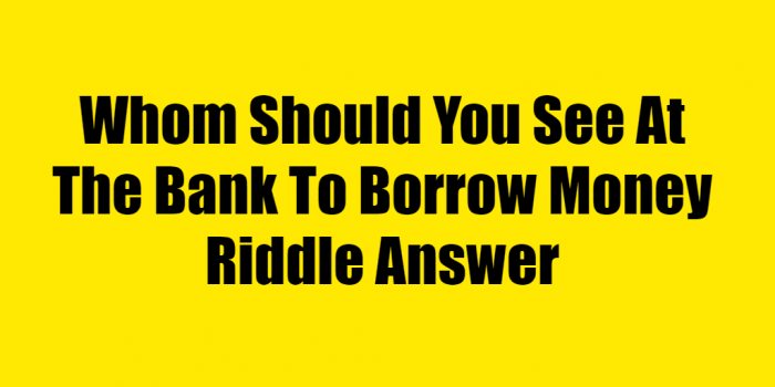 Whom Should You See At The Bank To Borrow Money Riddle Answer